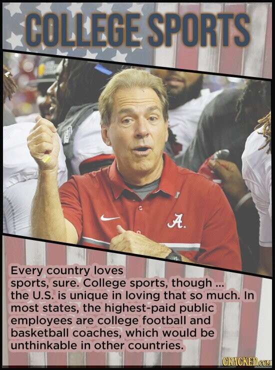COLLEGE SPORTS A. Every country loves sports, sure. College sports, though... the U.S. is unique in loving that SO much. In most states, the highest-p