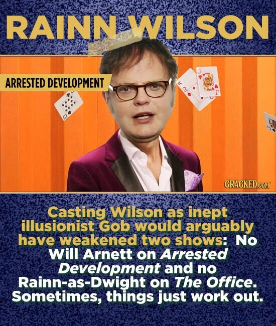 RAINN WILSON ARRESTED DEVELOPMENT CRACKED COM Casting Wilson as inept illusionist Gob would arguably have weakened two shows: No Will Arnett on Arrested Development and no Rainn-as-Dwight on The Office. Sometimes, things just work out.