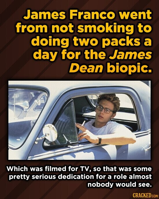 James Franco went from not smoking to doing two packs a day for the James Dean biopic. Which was filmed for TV, so that was some pretty serious dedication for a role almost nobody would see.