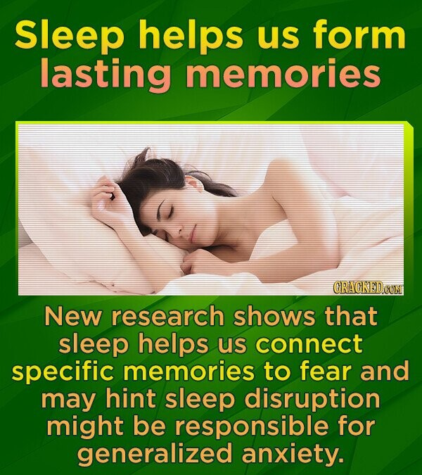 Sleep helps us form lasting memories New research shows that sleep helps us connect specific memories to fear and may hint sleep disruption might be responsible for generalized anxiety.
