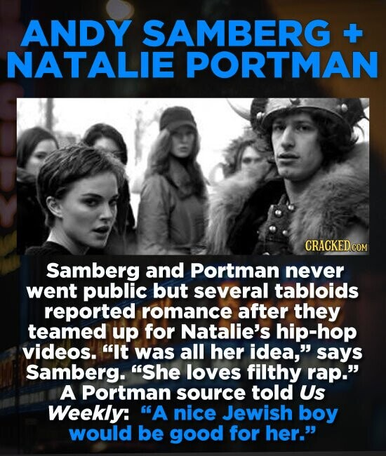 ANDY SAMBERG +- NATALIE PORTMAN CRACKED COM Samberg and Portman never went public but several tabloids reported romance after they teamed up for Natal