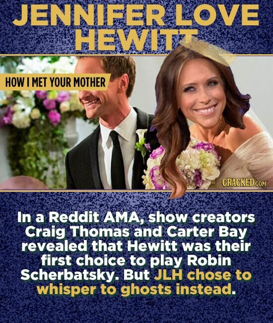 JENNIFER LOVE HEWITIT HOW I MET YOUR MOTHER In a Reddit AMA, show creators Craig Thomas and Carter Bay revealed that Hewitt was their first choice to play Robin Scherbatsky. But JLH chose to whisper to ghosts instead.