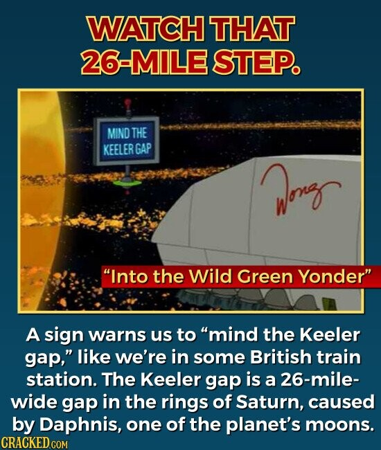 WATCH THAT 26-MILE STEP. Into the Wild Green Yonder A sign warns us to mind the Keeler gap, like we're in some British train station. The Keeler gap is a 26-mile- wide gap in the rings of Saturn, caused by Daphnis, one of the planet's