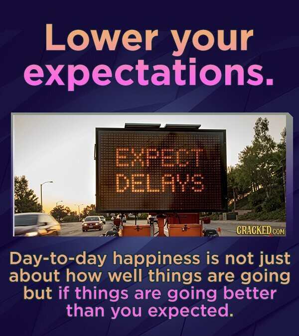 Lower your expectations. EXEDT DELAS CRACKED COM Day-to-day happiness is not just about how well things are going but if things are going better than