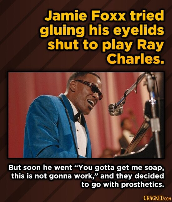 Jamie Foxx tried gluing his eyelids shut to play Ray Charles. But soon he went You gotta get me soap, this is not gonna work, and they decided to go with prosthetics.
