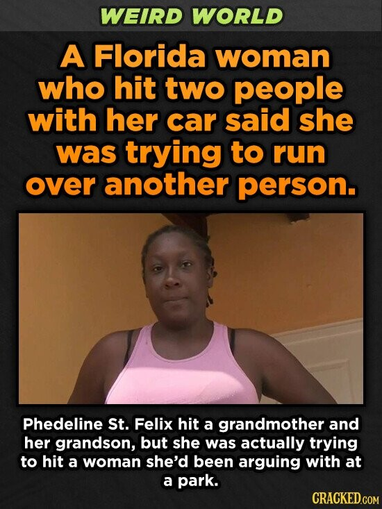 WEIRD WORLD A Florida woman who hit two people with her car said she was trying to run over another person. Phedeline St. Felix hit a grandmother and her grandson, but she was actually trying to hit a woman she'd been arguing with at a park. CRACKED.COM