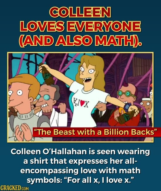 COLLEEN LOVES EVERYONE (AND ALSO MATH). The Beast with a Billion Backs Colleen O'Hallahan is seen wearing a shirt that expresses her all- encompassing love with math symbols: For all x, I love x.