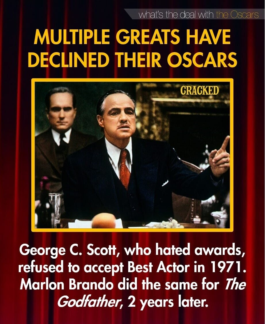 what's the deal with the Oscars MULTIPLE GREATS HAVE DECLINED THEIR OSCARS CRACKED George C. Scott, who hated awards, refused to accept Best Actor in 1971. Marlon Brando did the for same The Godfather, 2 years later.