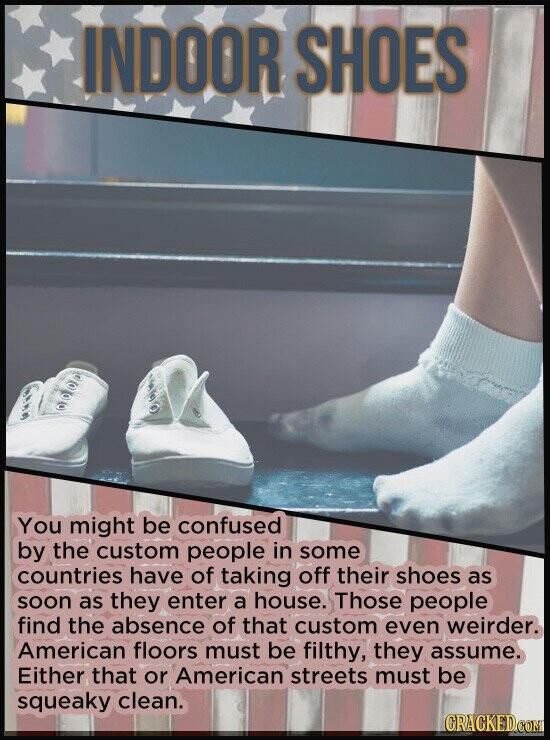INDOOR SHOES 0000 You might be confused by the custom people in some countries have of taking off their shoes as soon as they enter a house. Those peo