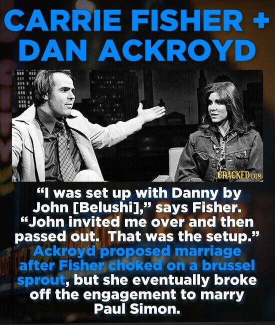 CARRIE FISHER -+ DAN ACKROYD I was set up with Danny by John [Belushil, says Fisher. John invited me over and then passed out. That was the setup.