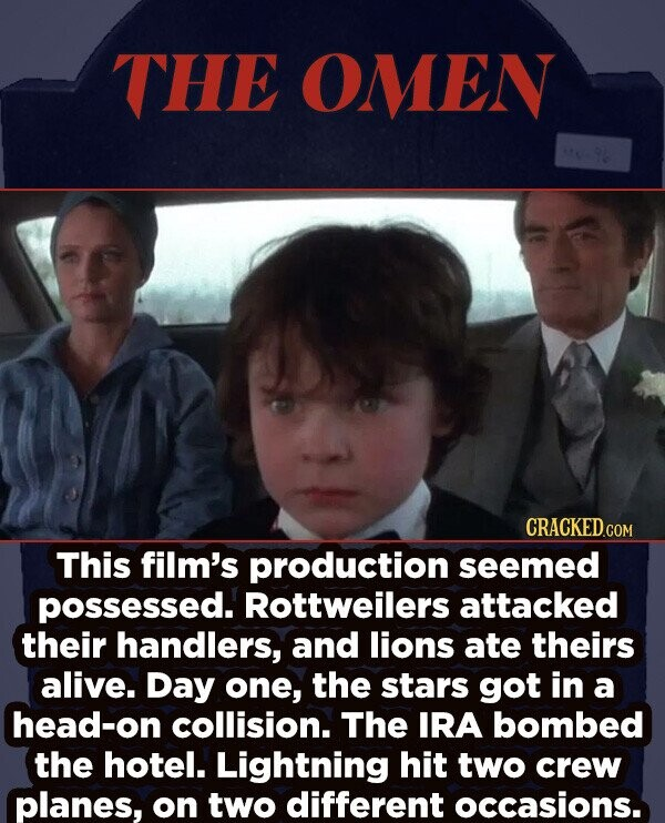 THE OMEN CRACKEDcO This film's production seemed Possessed. Rottweilers attacked their handlers, and lions ate theirs alive. Day one, the stars got in a head-on collision. The IRA bombed the hotel. Lightning hit two crew planes, on two different occasions.