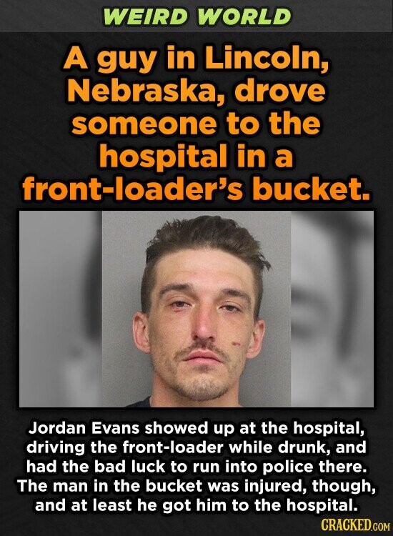 WEIRD WORLD A guy in Lincoln, Nebraska, drove someone to the hospital in a -loader's bucket. Jordan Evans showed up at the hospital, driving the front-loader while drunk, and had the bad luck to run into police there. The man in the bucket was injured, though, and at least he