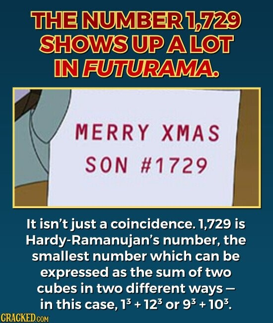 THE NUMBER 1,729 SHOWS UP A LOT IN FUTURAMA  It isn't just a coincidence. 1,729 is Hardy-Ramanujan's number, the smallest number which can be expressed as the sum of two cubes in two different ways - in this case, 13 + 123 or 93 103.