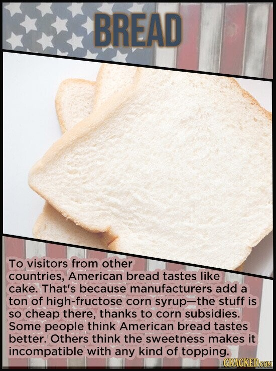 BREAD To visitors from other countries, American bread tastes like cake. That's because manufacturers add a ton of h-fructose corn syrup-the stuff is