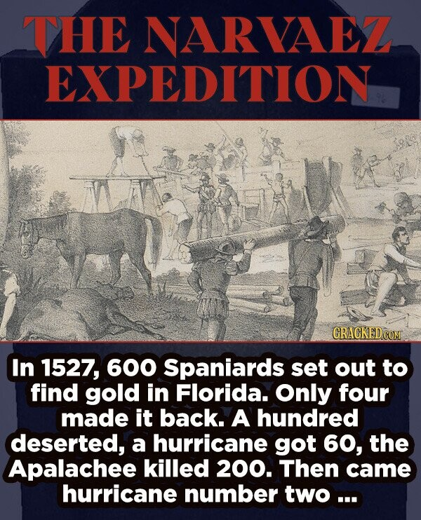 THE NARVAEZ EXPEDITION CRACKED cO In 1527, 600 Spaniards set out to find gold in Florida. Only four made it back. A hundred deserted, a hurricane got 60, the Apalachee killed 200. Then came hurricane number two ...