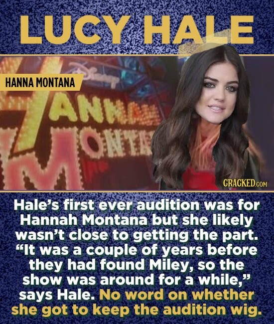 LUCY HALE HANNA MONTANA ANNC ONTN Hale's first ever audition was for Hannah Montana but she likely wasn't close to getting the part. It was a couple of years before they had found Miley, SO the show was around for a while, says Hale. No word on whether she