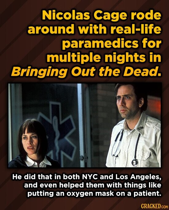 Nicolas Cage rode around with real-life paramedics for multiple nights in Bringing Out the Dead. He did that in both NYC and Los Angeles, and even helped them with things like putting an oxygen mask on a patient. CRACKED.COM