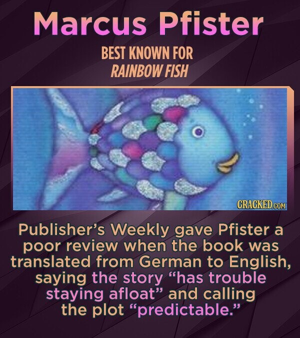 Marcus Pfister BEST KNOWN FOR RAINBOW FISH CRACKED COM Publisher's Weekly gave Pfister a poor review when the book was translated from German to English, saying the story has trouble staying afloat and calling the plot predictable.