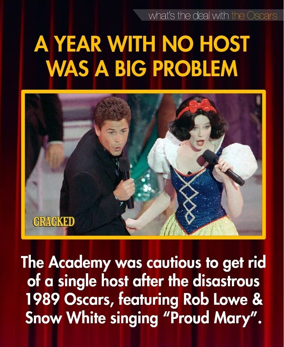 what's the deal with the Oscars A YEAR WITH NO HOST WAS A BIG PROBLEM CRAGKED The Academy was cautious to get rid of a single host after the disastrous 1989 Oscars, featuring Rob Lowe & Snow White singing Proud Mary.