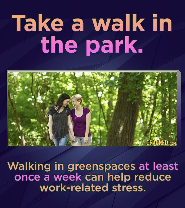 Take a walk in the park. CRACKED.COM Walking in greenspaces at least once a week can help reduce work-related stress.