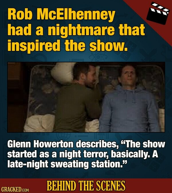 Rob McElhenney had a nightmare that inspired the show. Glenn Howerton describes, The show started as a night terror, basically. A late-night sweating station. BEHIND THE SCENES CRACKED COM