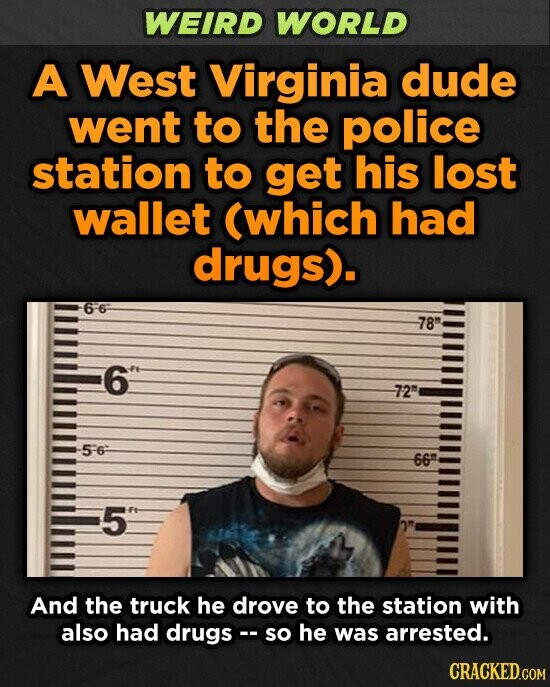 WEIRD WORLD A West Virginia dude went to the police station to get his lost wallet (which had drugs). 78 6 72 5-6 66 5 And the truck he drove to the station with also had drugs . so he was arrested. CRACKED.COM