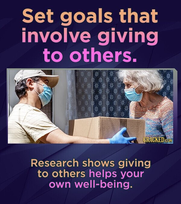 Set goals that involve giving to others. CRACKEDEOM Research shows giving to others helps your own well-being.