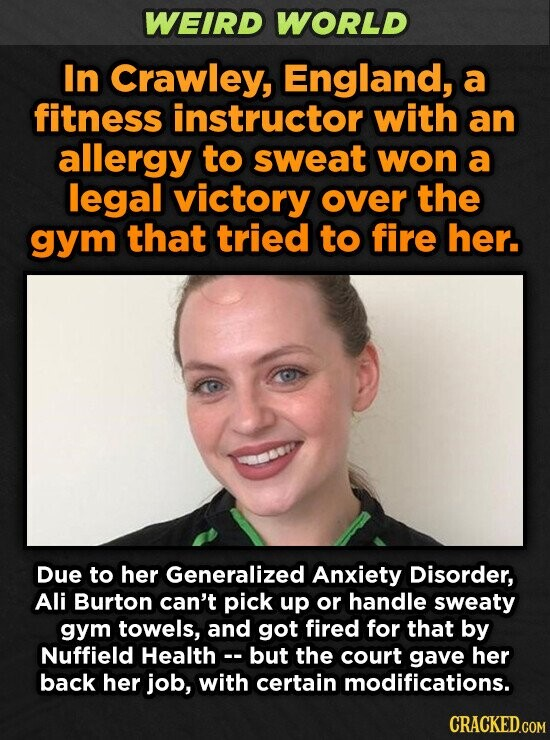 WEIRD WORLD In Crawley, England, a fitness instructor with an allergy to sweat won a legal victory over the gym that tried to fire her. Due to her Generalized Anxiety Disorder, Ali Burton can't pick up or handle sweaty gym towels, and got fired for that by Nuffield Health- but the
