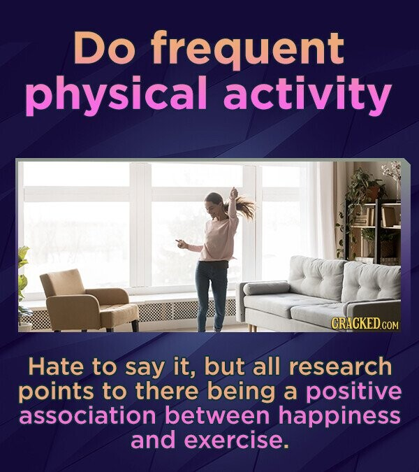 Do frequent physical activity Hate to say it, but all research points to there being a positive association between happiness and exercise.