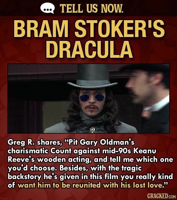 TELL US NOW. BRAM STOKER'S DRACULA Greg R. shares, Pit Gary Oldman's charismatic Count against mid-90s Keanu Reeve's wooden acting, and tell me which one you'd choose. Besides, with the tragic backstory he's given in this film you really kind of want him to be reunited with his lost love.