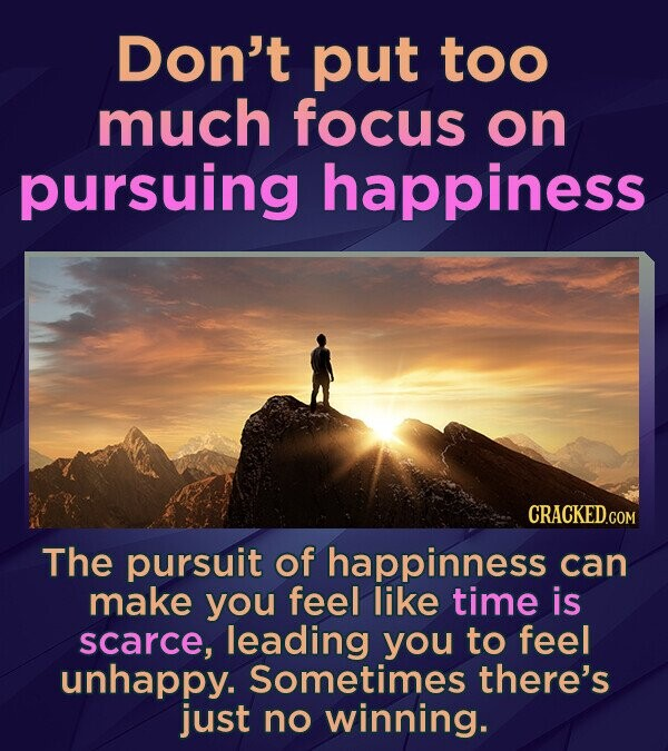 Don't put too much focus on pursuing happiness CRACKED.COM The pursuit of happinness can make you feel like time is scarce, leading you to feel unhapp