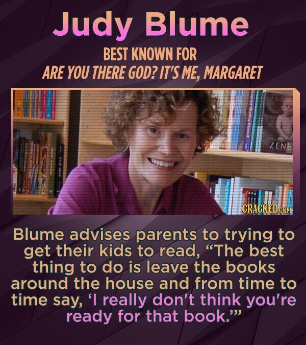 Judy Blume BEST KNOWN FOR ARE YOU THERE GOD? IT'S ME, MARGARET ZENB oew Blume advises parents to trying to get their kids to read, The best thing to do is leave the books around the house and from time to time say, 'I really don't think you're ready