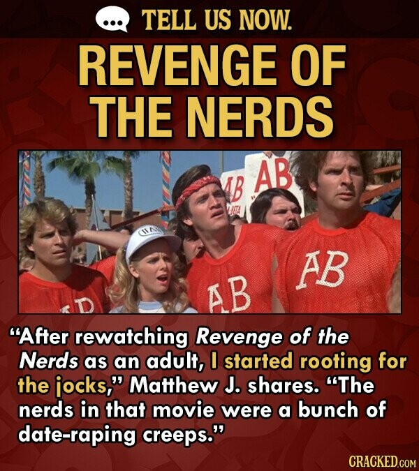 TELL US NOW. REVENGE OF THE NERDS AB 4B HETA AB AB After rewatching Revenge of the Nerds as an adult, 0 started rooting for the iocks, Matthew J. shares. The nerds in that movie were a bunch of date-raping creeps. CRACKED.COM