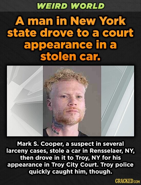 WEIRD WORLD A man in New York state drove to a court appearance in a stolen car. Mark S. Cooper, a suspect in several larceny cases, stole a car in Rensselaer, NY, then drove in it to Troy, NY for his appearance in Troy City Court. Troy police quickly caught
