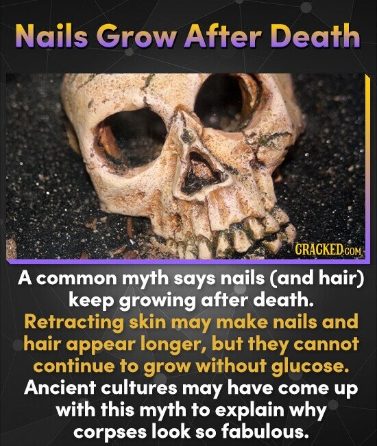 Nails Grow After Death CRACKED.CON A common myth says nails (and hair) keep growing after death. Retracting skin may make nails and hair appear longer