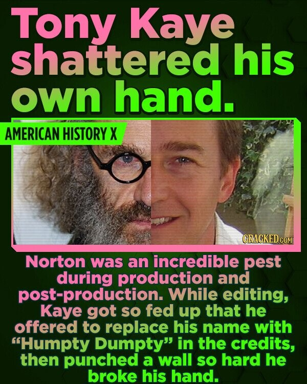 Tony Kaye shattered his own hand. AMERICAN HISTORY X CRACKED COM Norton was an incredible pest during production and While editing, Kaye got so fed up that he offered to replace his name with Humpty Dumpty in the credits, then punched a wall sO hard he broke his hand.