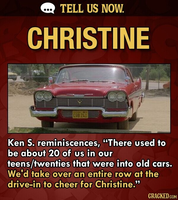 TELL US NOW. CHRISTINE COB Ken S. reminiscences, There used to be about 20 of US in our teens /twenties that were into old cars. We'd take over an entire row at the drive-in to cheer for Christine.