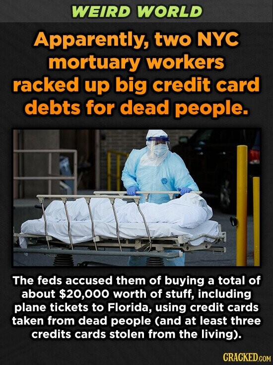WEIRD WORLD Apparently, two NYC mortuary workers racked up big credit card debts for dead people. The feds accused them of buying a total of about $20,000 worth of stuff, including plane tickets to Florida, using credit cards taken from dead people (and at least three credits cards stolen from