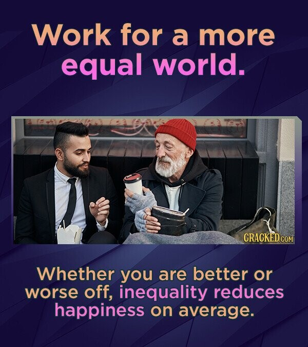 Work for a more equal world. CRACKED COM Whether you are better or worse off, inequality reduces happiness on average.