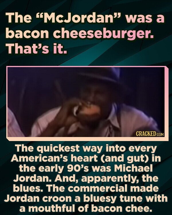 The McJordan was a bacon cheeseburger. That's it. The quickest way into every American's heart (and gut) in the early 90's was Michael Jordan. And, apparently, the blues. The commercial made Jordan croon a bluesy tune with a mouthful of bacon chee.