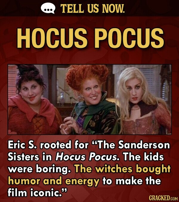 TELL US NOW. HOCUS POCUS Eric S. rooted for The Sanderson Sisters in Hocus Pocus. The kids were boring. The witches bought humor and energy to make the film iconic.