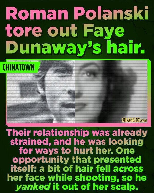 Roman Polanski tore out Faye Dunaway's hair. CHINATOWN Their relationship was already strained, and he was looking for ways to hurt her. One opportunity that presented itself: a bit of hair fell across her face while shooting, sO he yanked it out of her scalp.