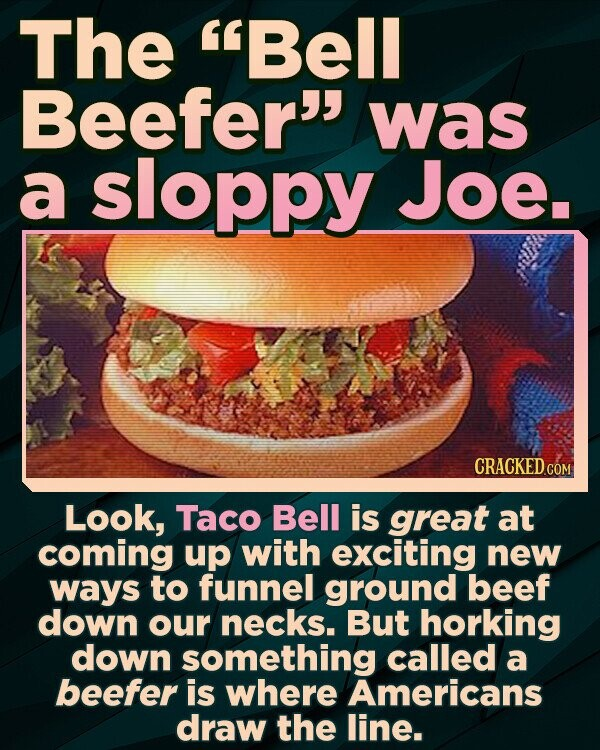 The Bell Beefer' was a sloppy Joe. Look, Taco Bell is great at coming up with exciting new ways to funnel ground beef down our necks. But horking down something called a beefer is where Americans draw the line.