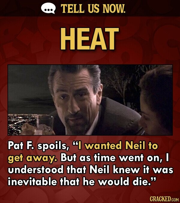 TELL US NOW. HEAT Pat F. spoils, I wanted Neil to get away. But as time went on, I understood that Neil knew it was inevitable that he would die.