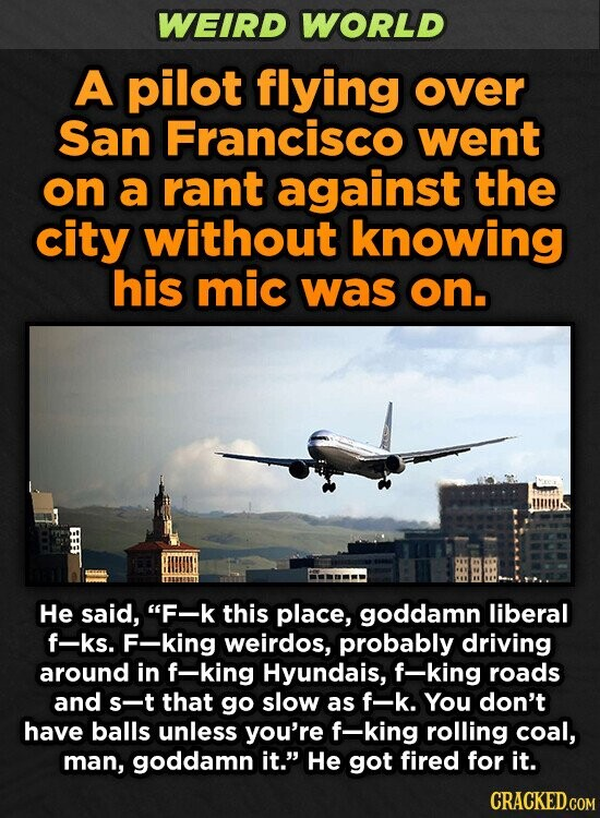 WEIRD WORLD A pilot flying over San Francisco went on a rant against the city without knowing his mic was on. He said, F-k this place, goddamn liberal f-ks. F-king weirdos, probably driving around in f-king Hyundais, f-king roads and s-t that go slow as f-k. You don't have balls