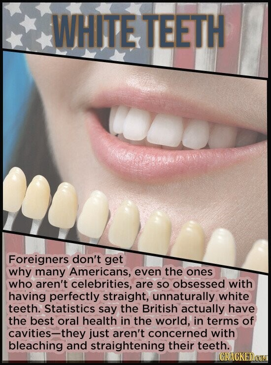 WHITE TEETH Foreigners don't get why many Americans, even the ones who aren't celebrities, are SO obsessed with having perfectly straight, unnaturally