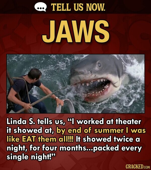 TELL US NOW. JAWS Linda S. tells US, I worked at theater it showed at, by end of summer I was like EAT them all!!! It showed twice a night, for four months... .packed every single night!