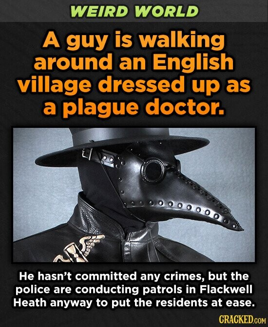 WEIRD WORLD A guy is walking around an English village dressed up as a plague doctor. 000000000. He hasn't committed any crimes, but the police are conducting patrols in Flackwell Heath anyway to put the residents at ease. CRACKED.COM