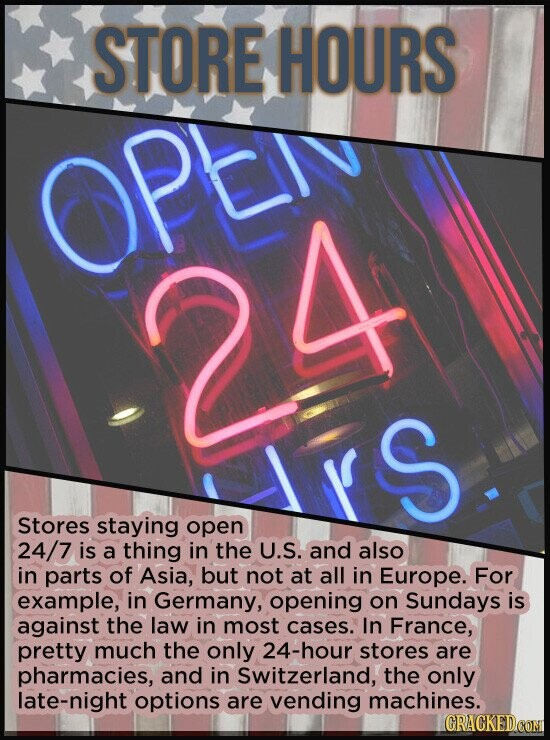 STORE HOURS OPe 24 E S Stores staying open 24/7 is a thing in the U.S. and also in parts of Asia, but not at all in Europe. For example, in Germany, o