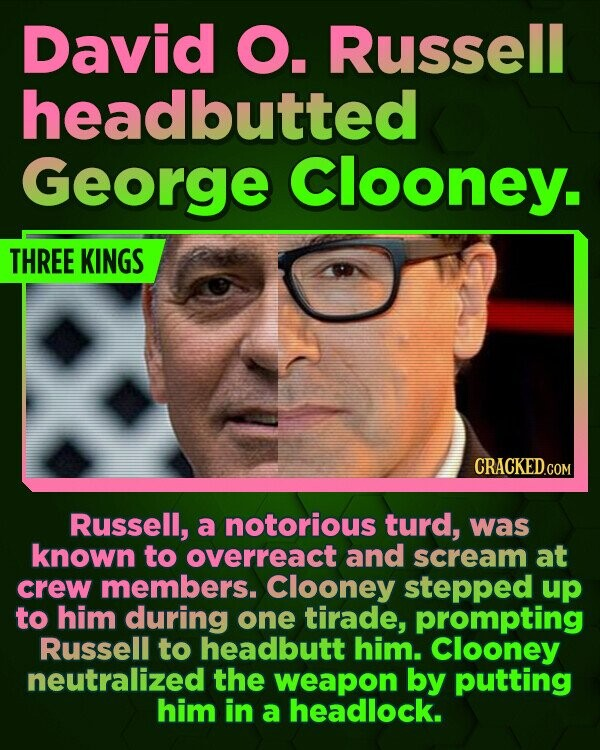 David O. Russell headbutted George Clooney. THREE KINGS Russell, a notorious turd, was known to overreact and scream at crew members. Clooney stepped up to him during one tirade, prompting Russell to headbutt him. Clooney neutralized the weapon by putting him in a headlock.